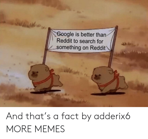 Dank, Google, and Memes: Google is better than  Reddit to search for  -something on Reddit And that's a fact by adderix6 MORE MEMES