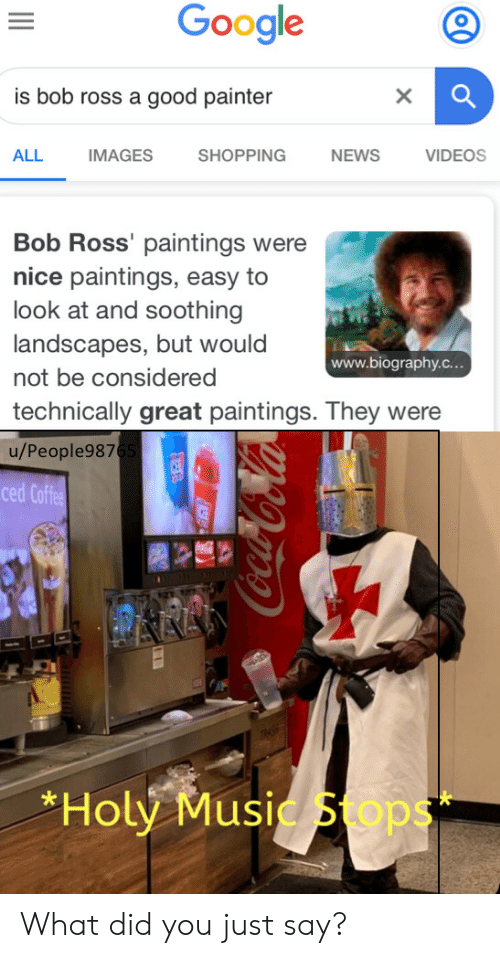 Just Say: Google  is bob ross a good painter  X  ALL  IMAGES  SHOPPING  NEWS  VIDEOS  Bob Ross' paintings were  nice paintings, easy to  look at and soothing  landscapes, but would  www.biography.c...  not be considered  technically great paintings. They were  u/People9876  ced Coffee  AAA  *Holy Music Sops  99o-CoCola What did you just say?