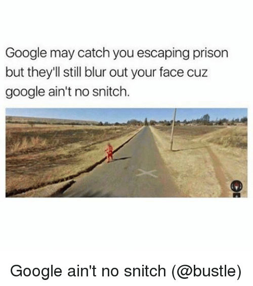 No Snitching: Google may catch you escaping prison  but they'll still blur out your face cuz  google ain't no snitch. Google ain't no snitch (@bustle)