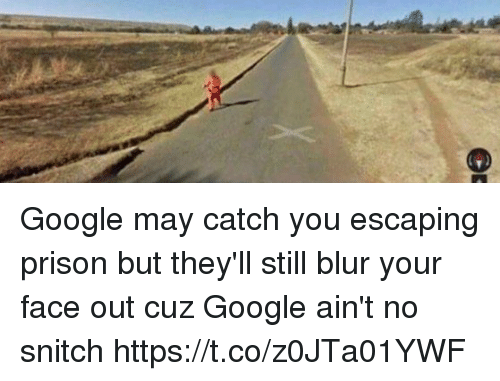 No Snitching: Google may catch you escaping prison but they'll still blur your face out cuz Google ain't no snitch https://t.co/z0JTa01YWF