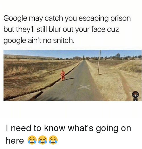 No Snitching: Google may catch you escaping prison  but they'll still blur out your face cuz  google ain't no snitch I need to know what's going on here 😂😂😂