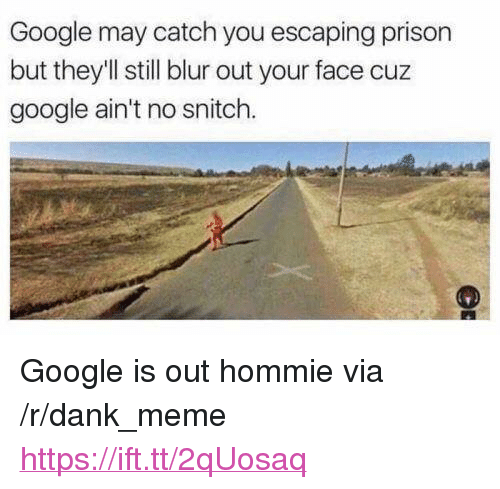 "Dank, Google, and Meme: Google may catch you escaping prison  but they'll still blur out your face cuz  google ain't no snitch <p>Google is out hommie via /r/dank_meme <a href=""https://ift.tt/2qUosaq"">https://ift.tt/2qUosaq</a></p>"