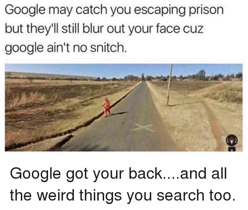 Dank, Google, and Snitch: Google may catch you escaping prison  but they'll still blur out your face cuz  google ain't no snitch. Google got your back....and all the weird things you search too.