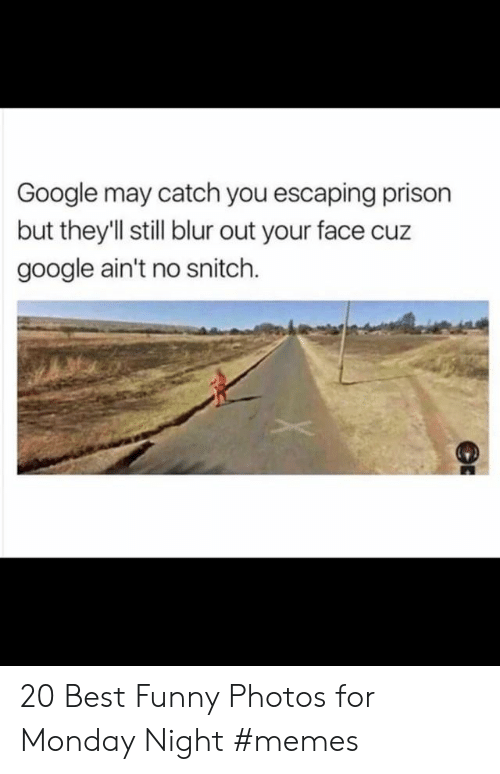 Funny, Google, and Memes: Google may catch you escaping prison  but theyll still blur out your face cuz  google ain't no snitch. 20 Best Funny Photos for Monday Night #memes