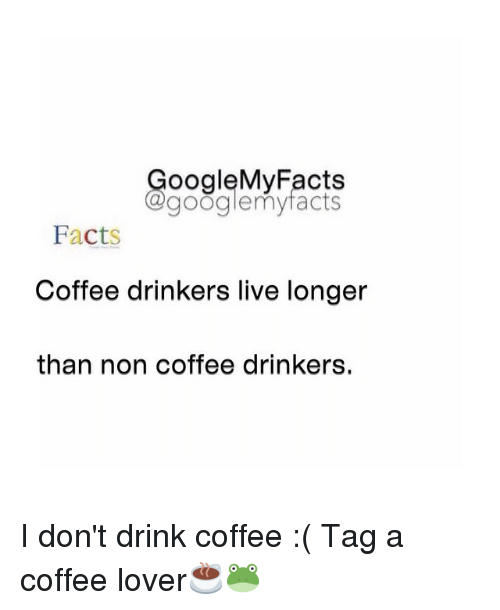 coffee lovers: Google My Facts  Gagooglemy facts  Facts  Coffee drinkers live longer  than non coffee drinkers. I don't drink coffee :( Tag a coffee lover☕️🐸