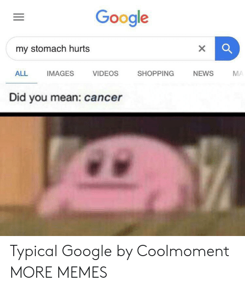 Dank, Google, and Memes: Google  my stomach hurts  VIDEOS  ALL  IMAGES  SHOPPING  NEWS  MA  Did you mean: cancer Typical Google by Coolmoment MORE MEMES