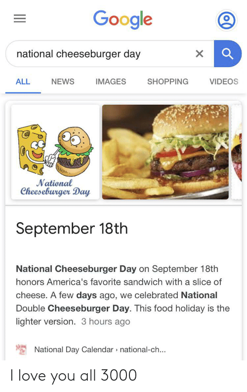 Food, Google, and Love: Google  national cheeseburger day  IMAGES  SHOPPING  VIDEOS  ALL  NEWS  National  Cheeseburger Day  September 18th  National Cheeseburger Day on September 18th  honors America's favorite sandwich with a slice of  cheese. A few days ago, we celebrated National  Double Cheeseburger Day. This food holiday is the  lighter version. 3 hours ago  National Day Calendar national-ch... I love you all 3000