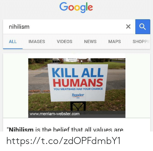 """values: Google  nihilism  X  SHOPPI  NEWS  ALL  IMAGES  VIDEOS  МАPS  KILL ALL  HUMANS  YOU MEATBAGS HAD YOUR CHANCE  Bender  2016  www.merriam-webster.com  """"Nihilism is the belief that all values are https://t.co/zdOPFdmbY1"""