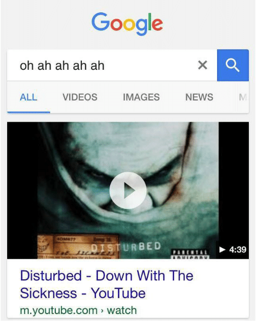 Sickness: Google  oh ah ah ah ah  ALL VIDEOS IMAGES NEWS N  1享TURBED  4:39  Disturbed - Down With The  Sickness YouTube  m.youtube.com watch
