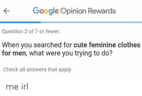 answers: Google Opinion Rewards  Question 2 of 7 or fewer:  When you searched for cute feminine clothes  for men, what were you trying to do?  Check all answers that apply me irl