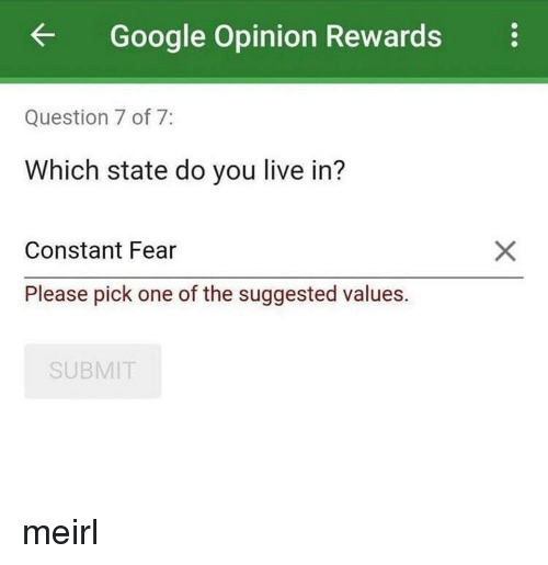 values: Google Opinion Rewards  Question 7 of 7:  Which state do you live in?  Constant Fear  Please pick one of the suggested values.  SUBMIT meirl