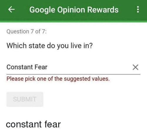 values: Google Opinion Rewards  Question 7 of 7:  Which state do you live in?  Constant Fear  Please pick one of the suggested values.  SUBMIT constant fear
