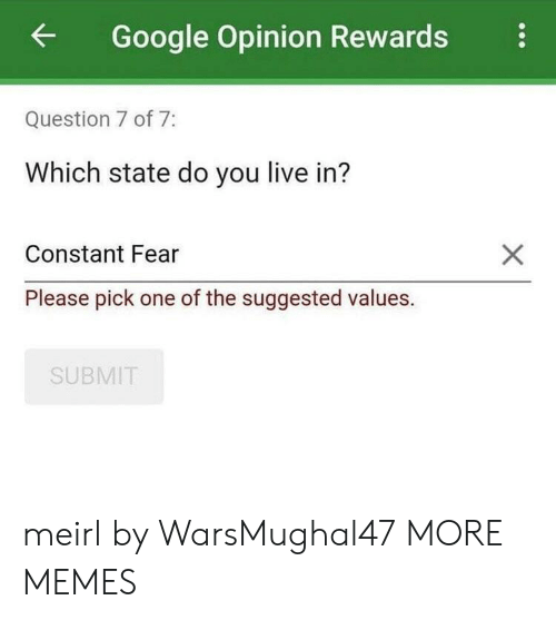 values: Google Opinion Rewards  Question 7 of 7:  Which state do you live in?  Constant Fear  Please pick one of the suggested values.  SUBMIT meirl by WarsMughal47 MORE MEMES