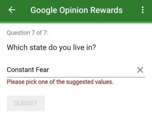 values: Google Opinion Rewards  Question 7 of 7:  Which state do you live in?  X  Constant Fear  Please pick one of the suggested values.  SUBMIT