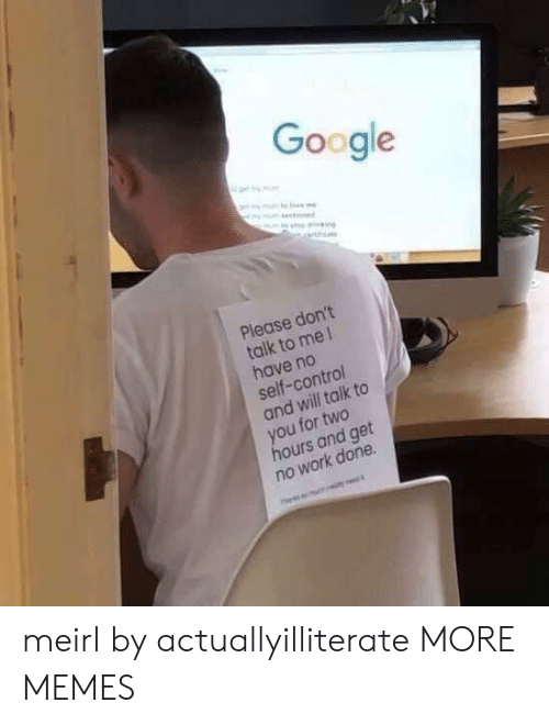 No Work: Google  ot my mm  mm s  ym stoned  Please don't  talk to me 1  have no  self-control  and will talk to  you for two  hours and get  no work done meirl by actuallyilliterate MORE MEMES