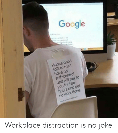 Dank, Google, and Control: Google  Please don't  talk to me1  have no  self-control  and will talk to  you for two  hours and get  no work done Workplace distraction is no joke