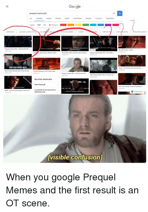 Gifer: Google  prequel meme gifs  ALL  IMAGES  NEWS  VIDEOS  MAPS  SHOPPING  BOOKS FLI  FLIGHTS  PERSONAL  Latest GIF HD、Product  ■ ■  confusion  you are a bold one  a surpi to be  it's over anakin  visible  dian  rethink lif  momeyt clarity  wice the pride d  My apologies Captain, Ive forgotten not everyone can  have done that, it's not the jedi way  Surely you can  Prequel memes GIFs Get the best GIF...  giphy.com  P Video  obi wan kenobi   Tumblr  tumbir.com  When ou spend hours sifting through..  My reaction when someone says Prequel  reddit.com  prequel meme again GIF   Find, Make.  com  gfycat.com  DID YOU MISS ME?  You underestimate mypoer  The Sith Episode 3 GIF by Star Wars...  When I'm browsing /new and see the  reddit.com  visible contusion  Best Prequel Memes GIFs   Find the top  gfycat.com  giphy.com  Prequel memes GIFs Get the best GIF..  giphy.com  Best Prequel Meme GIFs   Find the top  gfycat.com  RELATED SEARCHES  This is a  hello there gif  star wars revenge of the sith episode 3  gifer.com  the fun begins  MRW I found out that theres a whole sub... a surprise to be sure but a  imgur.com  Collections  welcome one  Good, twice  double the fal  visible confusionl