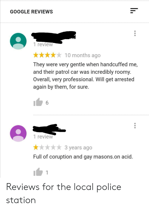 overall: GOOGLE REVIEWS  1 review  10 months ago  They were very gentle when handcuffed me,  and their patrol car was incredibly roomy.  Overall, very professional. Will get arrested  again by them, for sure.  6  1 review  3 years ago  Full of coruption and gay masons.on acid. Reviews for the local police station