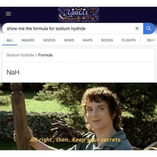 Books, Google, and Memes: GOOGLE:  show me the formula for sodium hydride  ALL IMAGES VIDEOS NEWS MAPS BOOKS FLIGHTS  SEAF  Sodium hydride / Formula  NaH  Athcight, then. Keepyour secrets.