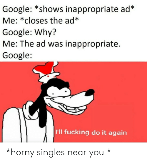 Do It Again, Fucking, and Google: Google: *shows inappropriate ad*  Me: *closes the ad*  Google: Why?  Me: The ad was inappropriate.  Google  I'll fucking do it again *horny singles near you *