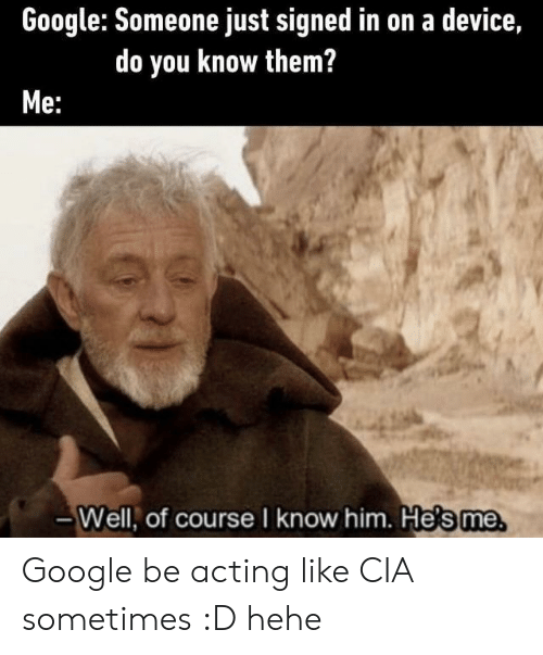 Google, Acting, and Cia: Google: Someone just signed in on a device,  do you know them?  Me:  -Well, of course I know him. He's me Google be acting like CIA sometimes :D hehe
