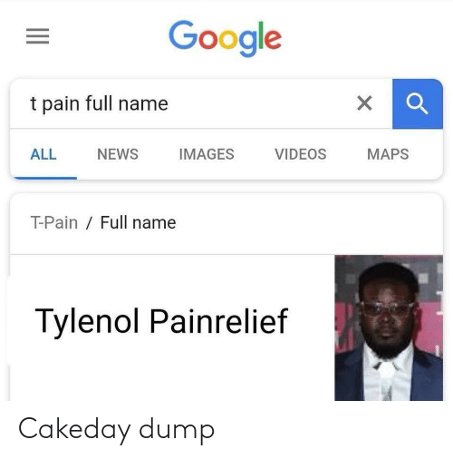 Pain: Google  t pain full name  NEWS  MAPS  ALL  IMAGES  VIDEOS  T-Pain / Full name  Tylenol Painrelief Cakeday dump