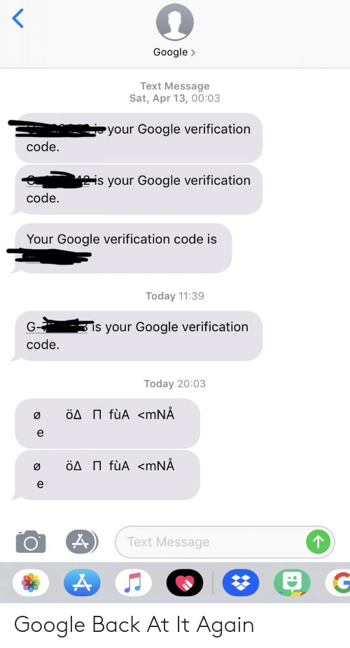 Google, Text, and Today: Google  Text Message  Sat, Apr 13, 00:03  your Google verification  code.  is your Google verification  code.  Your Google verification code is  Today 11:39  3 is your Google verification  code  Today 20:03  ÖA fùA <mNÅ  ÖA fùA <mNÅ  e  Text Message Google Back At It Again