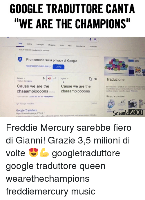 "Fras: GOOGLE TRADUTTORE CANTA  ""WE ARE THE CHAMPIONS  Tutti Notune Immagini Shopping Video Aro ImpoststionStrument  Circa 20 900 000 rsulati (0.26 secondi)  Promemoria sulla privacy di Google  Hel  RICORDAMELO PİU TARDI  LEGGI  Inglese  Traduzione  talano  Traduci da inglese  Cause we are the  chaaampioooons  Cause we are the  chaaampioooons  La traduzione & un'attivià che comprende tno  Forse cercavi Cause we are the champions  Ricerche correlate  Feedbac  Posła  elettion  Google Traduttore  https/translate.googie wnit  I seryoo gratuito di Google traduce alnistante parolo frası e pagine web tra ritaliano e pii di 100 aire  ScuolaZOO Freddie Mercury sarebbe fiero di Gianni! Grazie 3,5 milioni di volte 😍💪 googletraduttore google traduttore queen wearethechampions freddiemercury music"