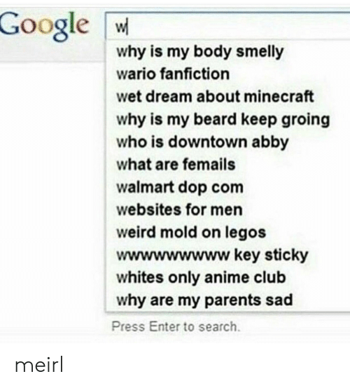 wet dream: Google W  why is my body smelly  wario fanfiction  wet dream about minecraft  why is my beard keep groing  who is downtown abby  what are femails  walmart dop com  websites for men  weird mold on legos  wwwwwwwww key sticky  whites only anime club  why are my parents sad  Press Enter to search meirl