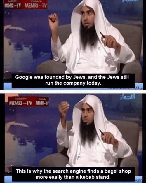 Google, Run, and Search: Google was founded by Jews, and the Jews still  run the company today.  MEMRI-TV NEM-I  This is why the search engine finds a bagel shojp  more easily than a kebab stand.