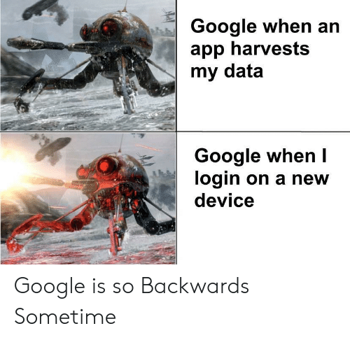 Google, App, and Data: Google when an  app harvests  my data  Google when I  login on a new  device Google is so Backwards Sometime