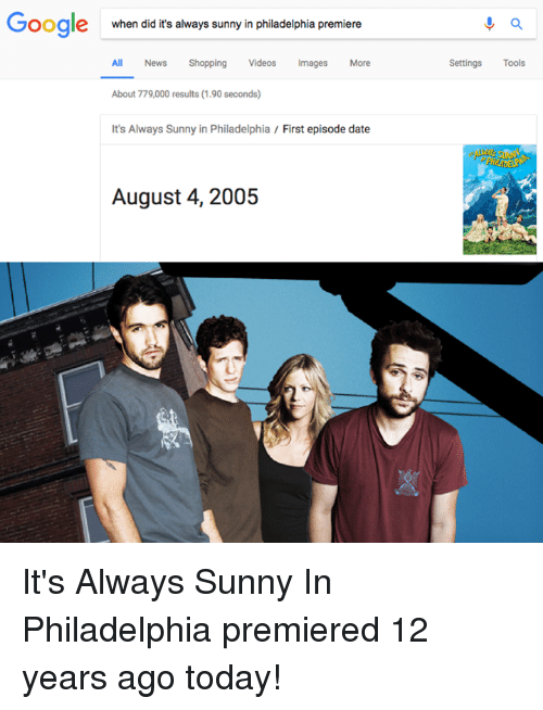 Its Always Sunny In: Google  when did it's always sunny in philadelphia premiere  All News Shopping Videos Images More  Settings Tools  About 779,000 results (1.90 seconds)  It's Always Sunny in Philadelphia / First episode date  August 4, 2005 It's Always Sunny In Philadelphia premiered 12 years ago today!