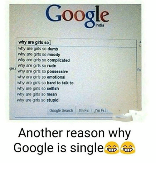 googl: Google  why are girts so dumb  why are girls so moody  why are gris so  complicated  why are girls so rude  why are girts so possessive  why are girls so emotional  why are gris so hard to talk to  why are girls so selfish  why are girls so mean  why are gris so  stupid  Google Search m Fel  Another reason why  Google is single