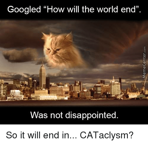 "the worlds end: Googled ""How will the world end""  Was not disappointed So it will end in... CATaclysm?"