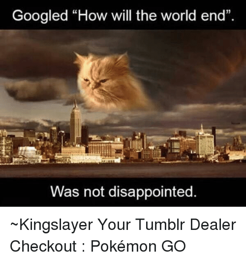 "the worlds end: Googled ""How will the world end""  Was not disappointed. ~Kingslayer Your Tumblr Dealer  Checkout : Pokémon GO"