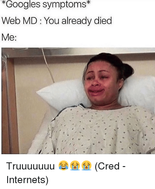 Dieded: *Googles symptoms*  Web MD : You already died  Me: Truuuuuuu 😂😭😭 (Cred - Internets)