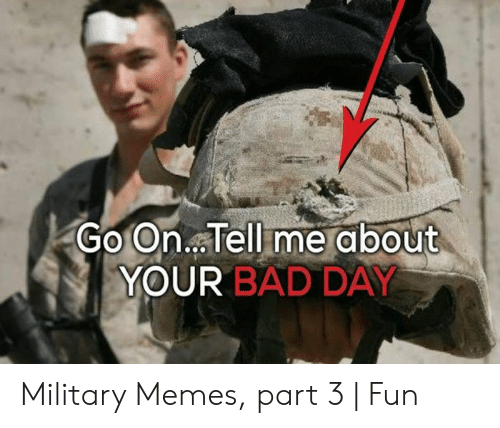 Funny Army Memes: GoOn Tellime about  YOUR BAD DAY Military Memes, part 3 | Fun