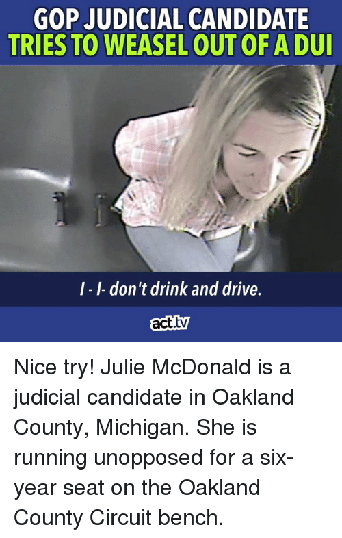 Memes, Drive, and Michigan: GOP JUDICIAL CANDIDATE  TRIES TO WEASEL OUT OF A DU  I-I-don't drink and drive.  act.tv Nice try! Julie McDonald is a judicial candidate in Oakland County, Michigan. She is running unopposed for a six-year seat on the Oakland County Circuit bench.