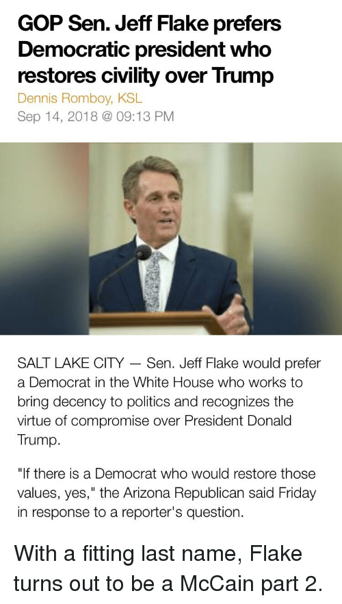"Donald Trump, Friday, and Politics: GOP Sen. Jeff Flake prefers  Democratic president who  restores civility over Trump  Dennis Romboy, KSL  Sep 14, 2018 @09:13 PM  SALT LAKE CITY - Sen. Jeff Flake would prefer  a Democrat in the White House who works to  bring decency to politics and recognizes the  virtue of compromise over President Donald  Trump.  ""If there is a Democrat who would restore those  values, yes,"" the Arizona Republican said Friday  in response to a reporter's question."