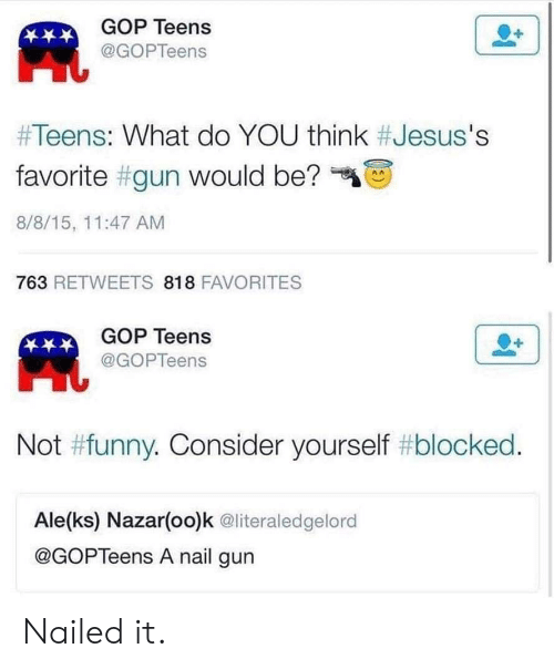 """Funny, Gop, and Gun: GOP Teens  凧  @GOPTeens  #Teens: What do YOU think #Jesus's  favorite #gun would be?""""  8/8/15, 11:47 AM  763 RETWEETS 818 FAVORITES  GOP Teens  @GOPTeens  Not #funny. Consider yourself #blocked  Ale(ks) Nazar(oo)k @literaledgelord  @GOPTeens A nail gun Nailed it."""
