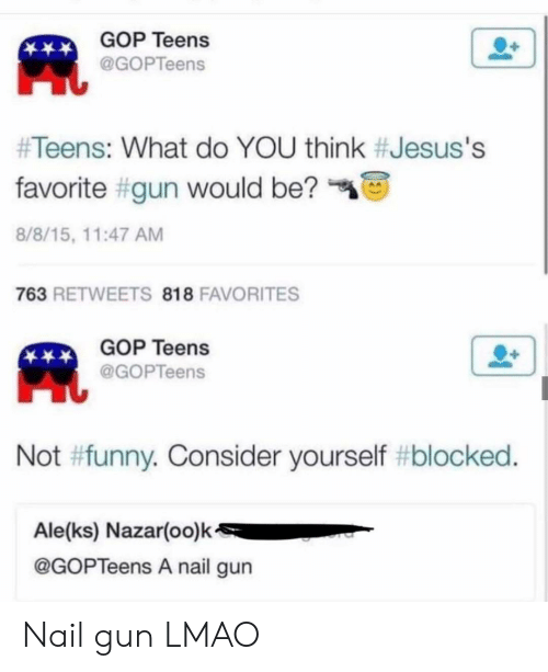 not funny: GOP Teens  @GOPTeens  #Teens: What do YOU think #Jesus's  favorite #gun would be?  8/8/15, 11:47 AM  763 RETWEETS 818 FAVORITES  GOP Teens  @GOPTeens  Not #funny. Consider yourself #blocked.  Ale(ks) Nazar(oo)k  @GOPTeens A nail gun Nail gun LMAO