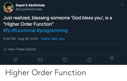"""Just Realized: Gopal S Akshintala  @GopalAkshintala  Just realized, blessing someone 'God bless you', is a  """"Higher Order Function""""  #fp #functional #programming  9:34 PM Aug 29, 2019 Twitter Web App  .  ii View Tweet activity Higher Order Function"""