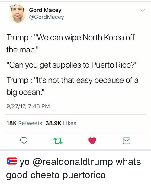 """Memes, North Korea, and Yo: Gord Macey  @GordMacey  Trump: """"We can wipe North Korea off  the map.""""  """"Can you get supplies to Puerto Rico?""""  Trump: """"lt's not that easy because of a  big ocean.""""  9/27/17, 7:48 PM  18K Retweets 38.9K Likes  t2 🇵🇷 yo @realdonaldtrump whats good cheeto puertorico"""