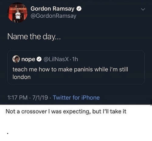 how to make: Gordon Ramsay  @GordonRamsay  ES KITCHES  Name the day...  @LiINasX 1h  nope  teach me how to make paninis while i'm still  london  1:17 PM 7/1/19 Twitter for iPhone  Not a crossover I was expecting, but 'll take it .