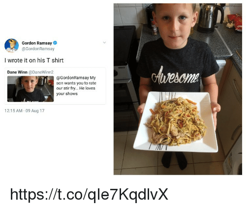 Gordon Ramsay, Memes, and 🤖: Gordon Ramsay  @GordonRamsay  I wrote it on his T shirt  Dane Winn @DaneWinn2  ome  @GordonRamsay My  son wants you to rate  our stir fry... He loves  your shows  12:15 AM 09 Aug 17 https://t.co/qIe7KqdlvX