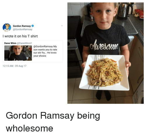 Gordon Ramsay, Wholesome, and T-Shirt: Gordon Ramsay  @GordonRamsay  I wrote it on his T shirt  BEKC  Dane Winn @DaneWinn2  @GordonRamsay My  son wants you to rate  our stir fry... He loves  your shows  12:15 AM 09 Aug 17 Gordon Ramsay being wholesome