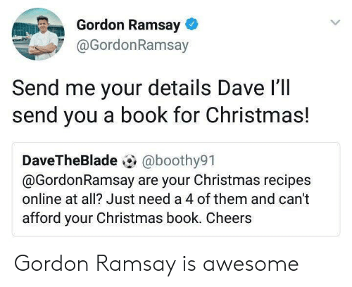 Christmas, Gordon Ramsay, and Book: Gordon Ramsay  @GordonRamsay  Send me your details Dave l'll  send you a book for Christmas!  DaveTheBlade @boothy91  @GordonRamsay are your Christmas recipes  online at all? Just need a 4 of them and can't  afford your Christmas book. Cheers Gordon Ramsay is awesome