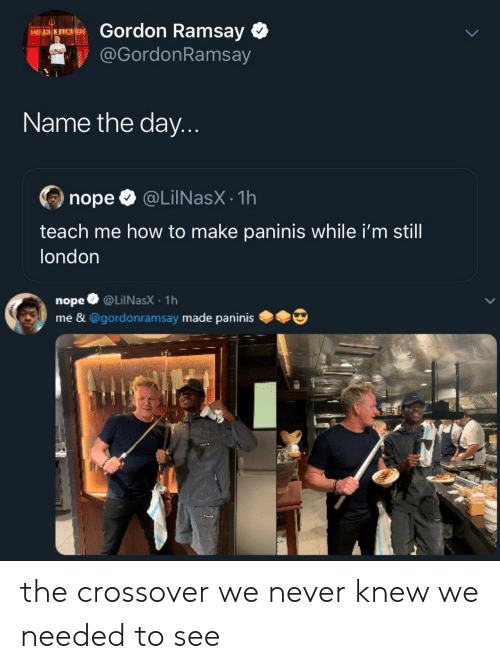 Gordon Ramsay, How To, and London: Gordon Ramsay  HELL'S KITCHEN  @GordonRamsay  Name the day...  @LilNasX 1h  nope  teach me how to make paninis while i'm still  london  nope @LilNasX 1h  me & @gordonramsay made paninis the crossover we never knew we needed to see