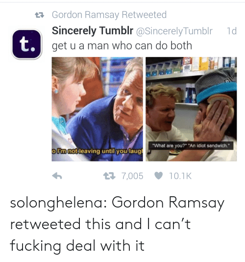 """Idiot Sandwich: Gordon Ramsay Retweeted  Sincerely Tumblr @SincerelyTumblr  get u a man who can do both  t  1d  t.  What are you?"""" """"An idiot sandwich.""""  ollmnot leaving until you laugl  7,005 10.1K solonghelena:  Gordon Ramsay retweeted this and I can't fucking deal with it"""