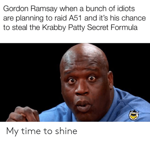Gordon Ramsay, Reddit, and Time: Gordon Ramsay when a bunch of idiots  are planning to raid A51 and it's his chance  to steal the Krabby Patty Secret Formula My time to shine